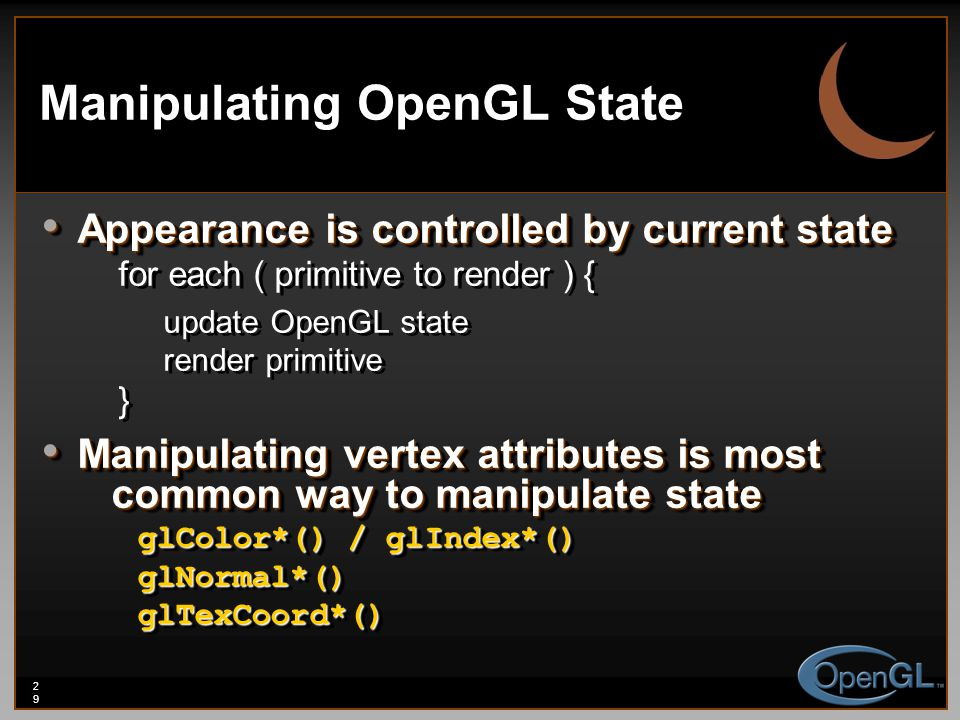 29 Manipulating OpenGL State Appearance is controlled by current state Appearance is controlled by current state for each ( primitive to render ) { up