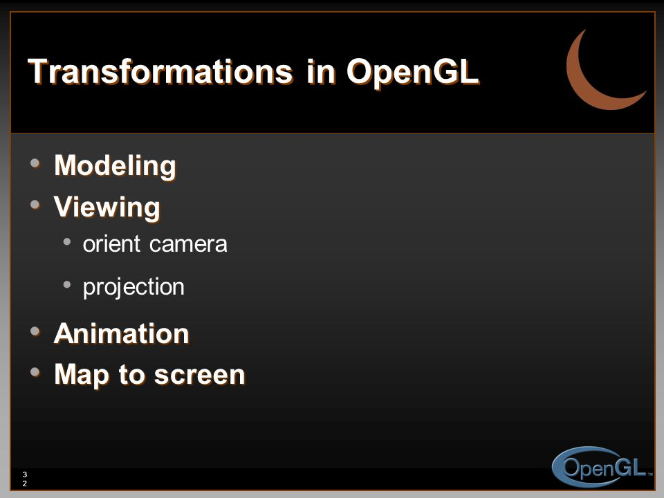 32 Transformations in OpenGL Modeling Modeling Viewing Viewing orient camera projection Animation Animation Map to screen Map to screen