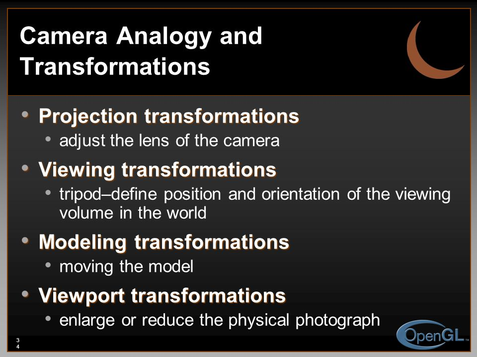 34 Camera Analogy and Transformations Projection transformations Projection transformations adjust the lens of the camera Viewing transformations Viewing transformations tripod–define position and orientation of the viewing volume in the world Modeling transformations Modeling transformations moving the model Viewport transformations Viewport transformations enlarge or reduce the physical photograph