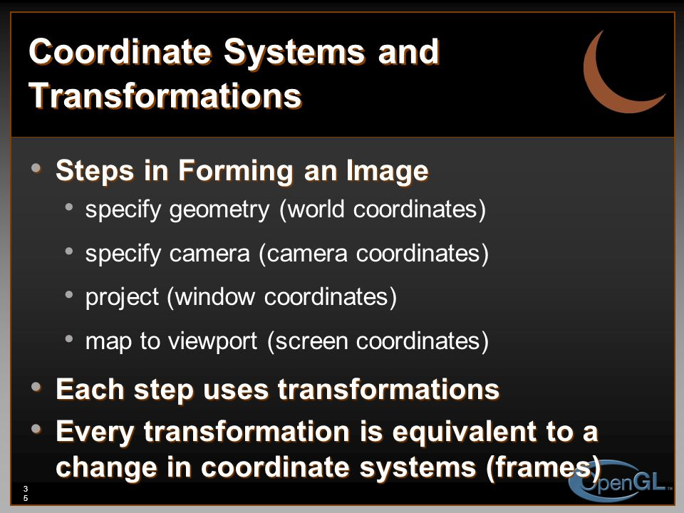 35 Coordinate Systems and Transformations Steps in Forming an Image Steps in Forming an Image specify geometry (world coordinates) specify camera (camera coordinates) project (window coordinates) map to viewport (screen coordinates) Each step uses transformations Each step uses transformations Every transformation is equivalent to a change in coordinate systems (frames) Every transformation is equivalent to a change in coordinate systems (frames)