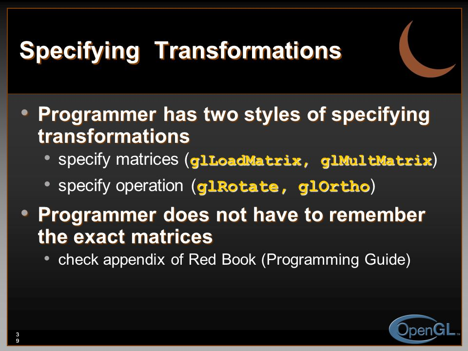 39 Specifying Transformations Programmer has two styles of specifying transformations Programmer has two styles of specifying transformations glLoadMatrix, glMultMatrix specify matrices ( glLoadMatrix, glMultMatrix ) glRotate, glOrtho specify operation ( glRotate, glOrtho ) Programmer does not have to remember the exact matrices Programmer does not have to remember the exact matrices check appendix of Red Book (Programming Guide)