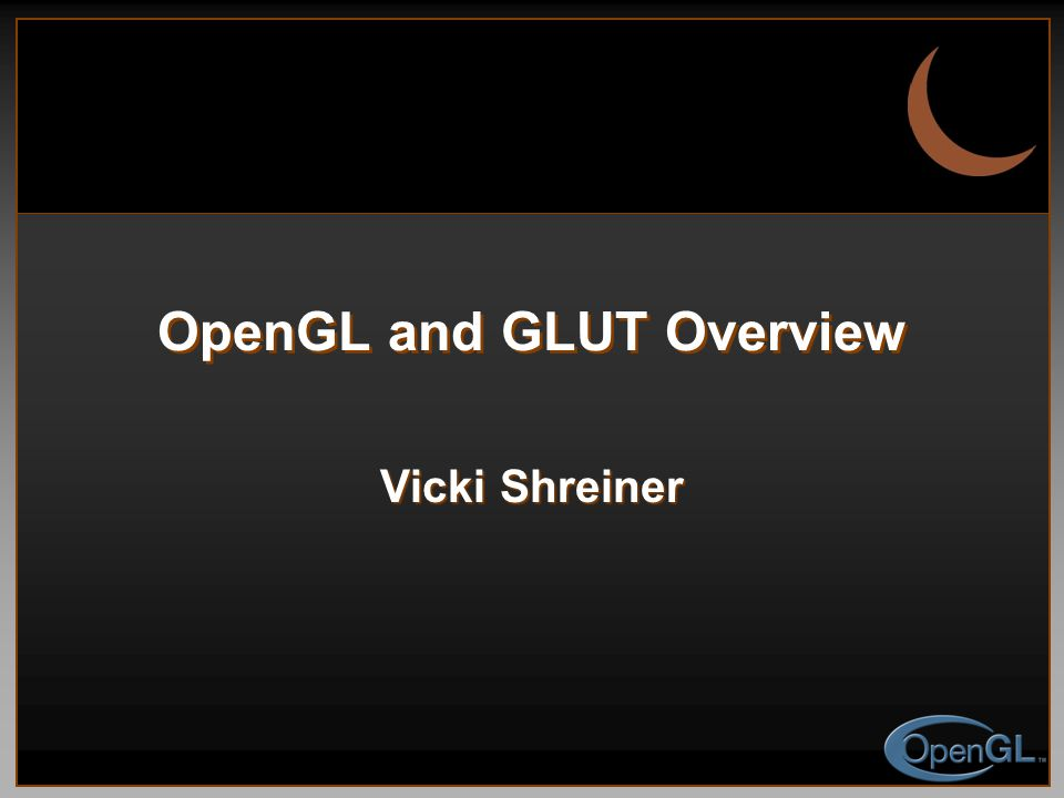 OpenGL and GLUT Overview Vicki Shreiner