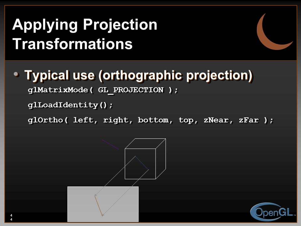 44 Applying Projection Transformations Typical use (orthographic projection) Typical use (orthographic projection) glMatrixMode( GL_PROJECTION ); glLo