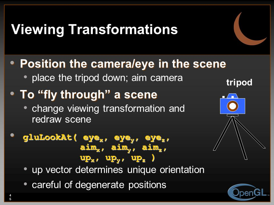 45 Viewing Transformations Position the camera/eye in the scene Position the camera/eye in the scene place the tripod down; aim camera To fly through a scene To fly through a scene change viewing transformation and redraw scene gluLookAt( eye x, eye y, eye z, aim x, aim y, aim z, up x, up y, up z ) gluLookAt( eye x, eye y, eye z, aim x, aim y, aim z, up x, up y, up z ) up vector determines unique orientation careful of degenerate positions tripod