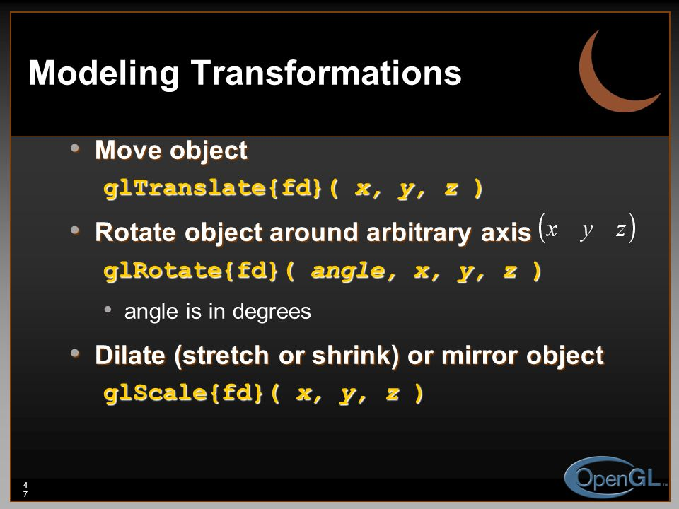 47 Modeling Transformations Move object Move object glTranslate{fd}( x, y, z ) Rotate object around arbitrary axis Rotate object around arbitrary axis glRotate{fd}( angle, x, y, z ) angle is in degrees Dilate (stretch or shrink) or mirror object Dilate (stretch or shrink) or mirror object glScale{fd}( x, y, z )
