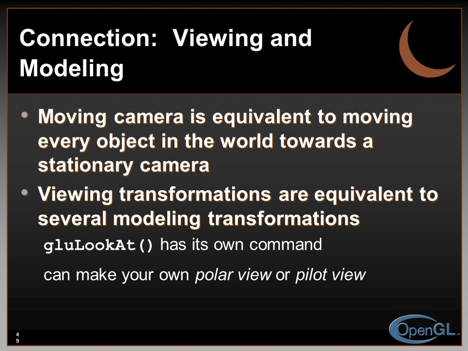 49 Connection: Viewing and Modeling Moving camera is equivalent to moving every object in the world towards a stationary camera Moving camera is equivalent to moving every object in the world towards a stationary camera Viewing transformations are equivalent to several modeling transformations Viewing transformations are equivalent to several modeling transformations gluLookAt() has its own command can make your own polar view or pilot view