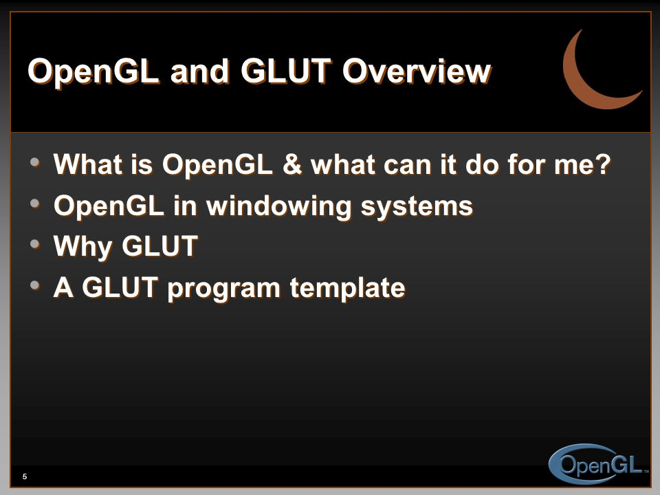 5 OpenGL and GLUT Overview What is OpenGL & what can it do for me? What is OpenGL & what can it do for me? OpenGL in windowing systems OpenGL in windo