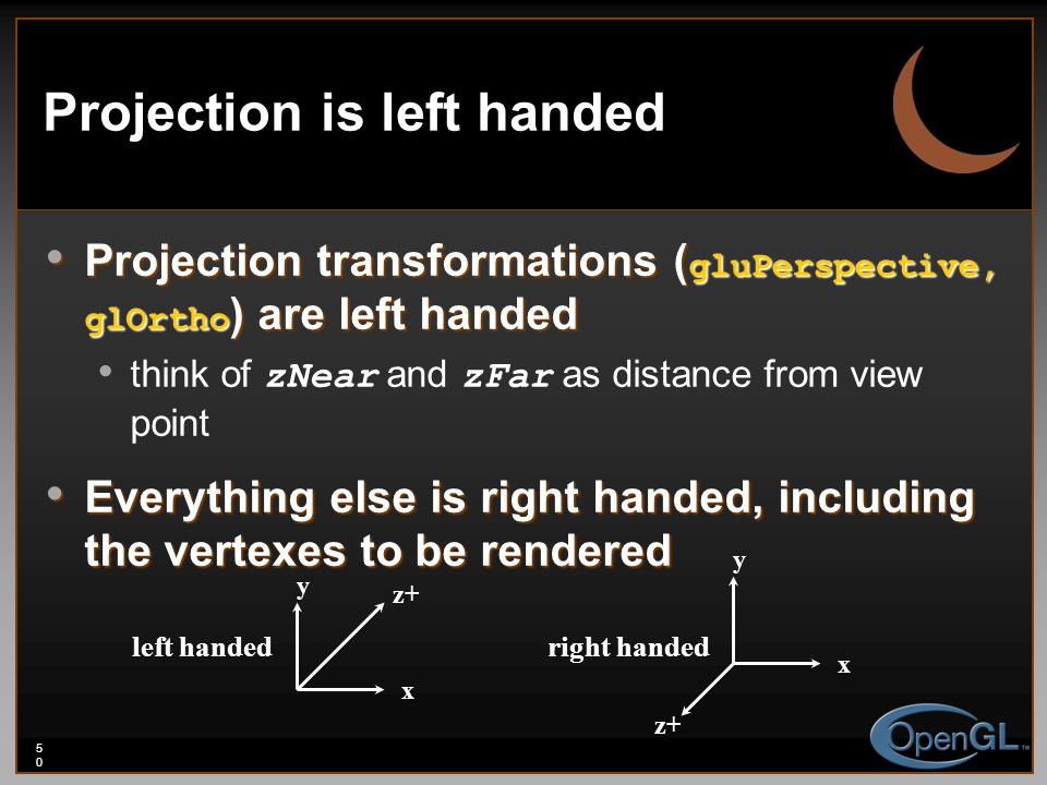 50 Projection is left handed Projection transformations ( gluPerspective, glOrtho ) are left handed Projection transformations ( gluPerspective, glOrt