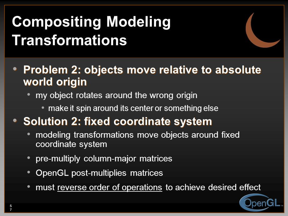 57 Compositing Modeling Transformations Problem 2: objects move relative to absolute world origin Problem 2: objects move relative to absolute world origin my object rotates around the wrong origin make it spin around its center or something else Solution 2: fixed coordinate system Solution 2: fixed coordinate system modeling transformations move objects around fixed coordinate system pre-multiply column-major matrices OpenGL post-multiplies matrices must reverse order of operations to achieve desired effect