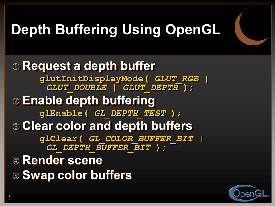 65 Depth Buffering Using OpenGL  Request a depth buffer glutInitDisplayMode( GLUT_RGB | GLUT_DOUBLE | GLUT_DEPTH );  Enable depth buffering glEnable( GL_DEPTH_TEST );  Clear color and depth buffers glClear( GL_COLOR_BUFFER_BIT | GL_DEPTH_BUFFER_BIT );  Render scene  Swap color buffers  Request a depth buffer glutInitDisplayMode( GLUT_RGB | GLUT_DOUBLE | GLUT_DEPTH );  Enable depth buffering glEnable( GL_DEPTH_TEST );  Clear color and depth buffers glClear( GL_COLOR_BUFFER_BIT | GL_DEPTH_BUFFER_BIT );  Render scene  Swap color buffers