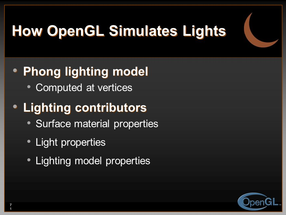 71 How OpenGL Simulates Lights Phong lighting model Phong lighting model Computed at vertices Lighting contributors Lighting contributors Surface mate