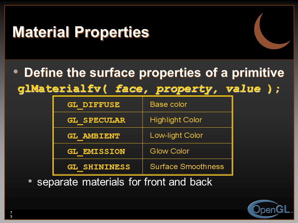 73 Material Properties Define the surface properties of a primitive Define the surface properties of a primitive glMaterialfv( face, property, value )