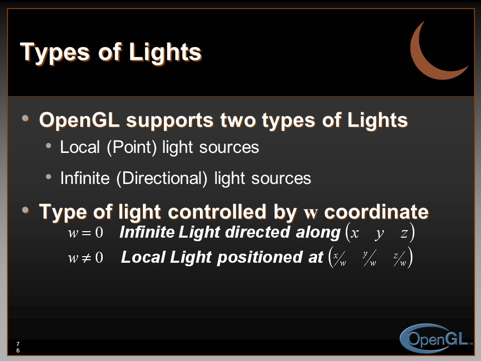 76 Types of Lights OpenGL supports two types of Lights OpenGL supports two types of Lights Local (Point) light sources Infinite (Directional) light so