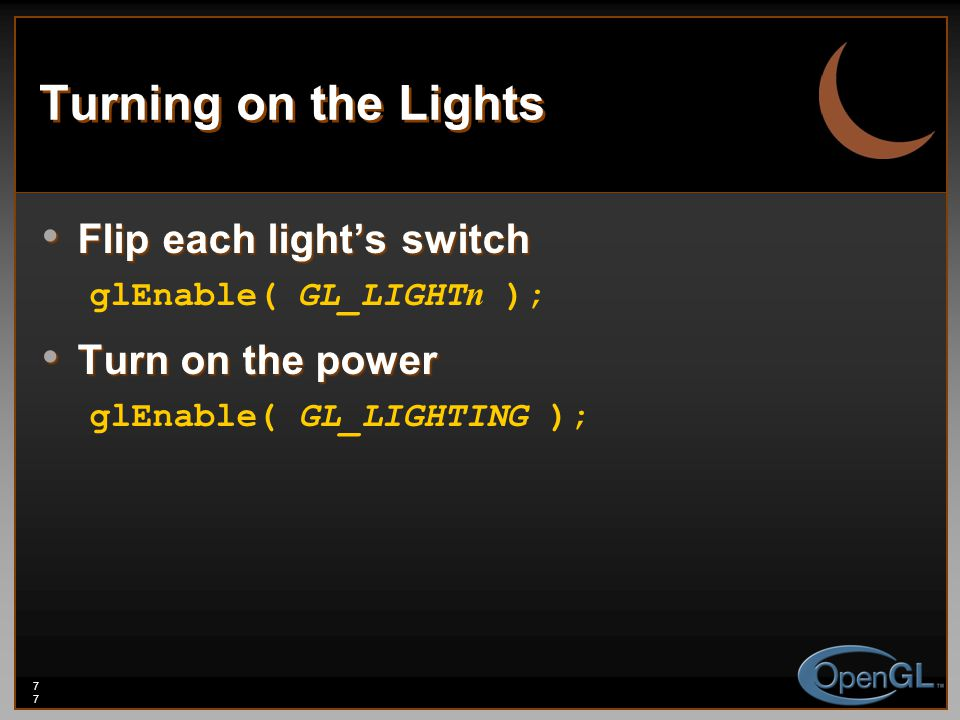 77 Turning on the Lights Flip each light's switch Flip each light's switch glEnable( GL_LIGHT n ); Turn on the power Turn on the power glEnable( GL_LIGHTING );