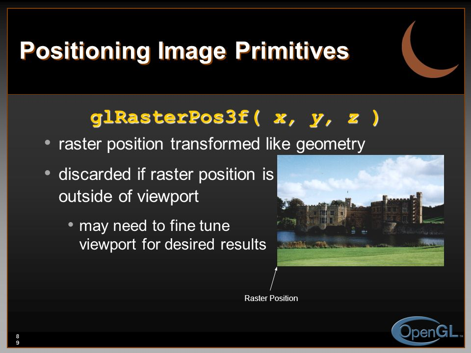 89 Positioning Image Primitives glRasterPos3f( x, y, z ) raster position transformed like geometry discarded if raster position is outside of viewport may need to fine tune viewport for desired results Raster Position