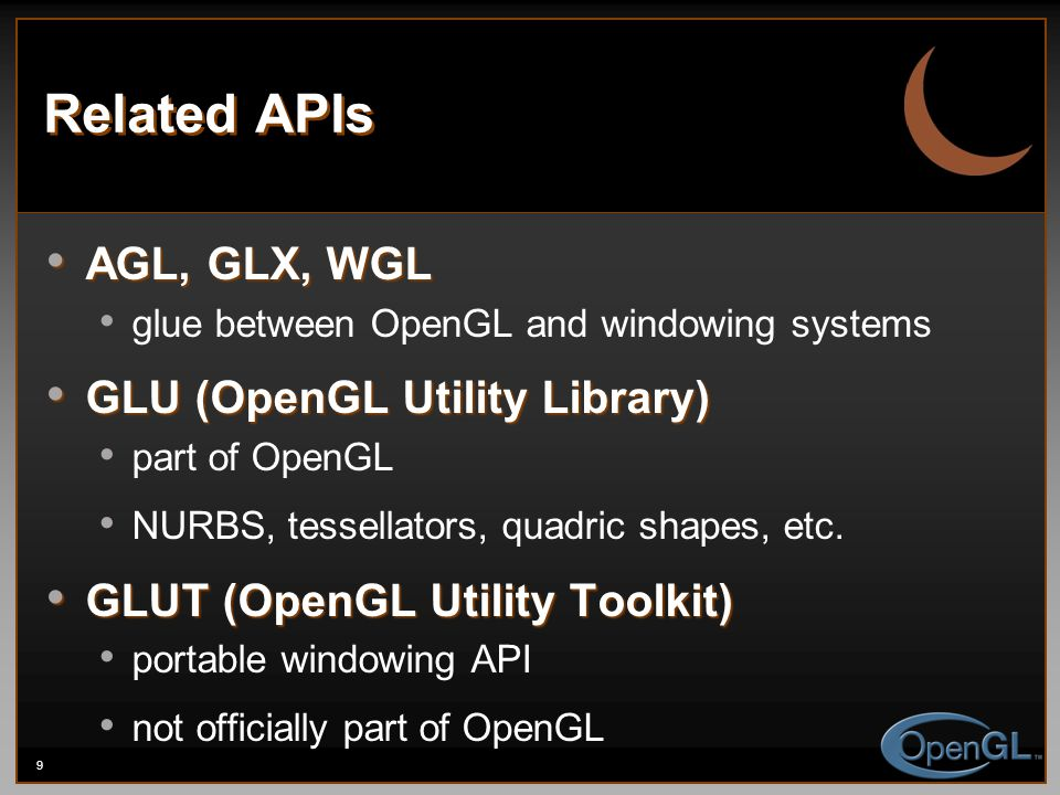 9 Related APIs AGL, GLX, WGL AGL, GLX, WGL glue between OpenGL and windowing systems GLU (OpenGL Utility Library) GLU (OpenGL Utility Library) part of