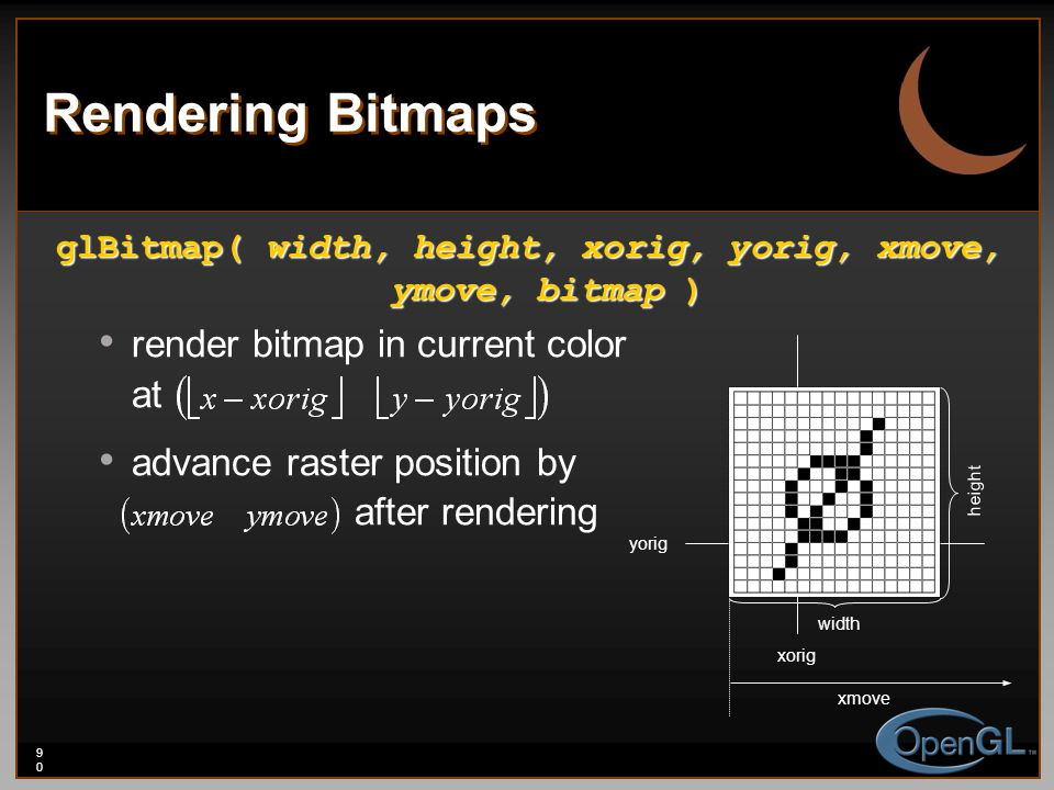 90 Rendering Bitmaps glBitmap( width, height, xorig, yorig, xmove, ymove, bitmap ) render bitmap in current color at advance raster position by after