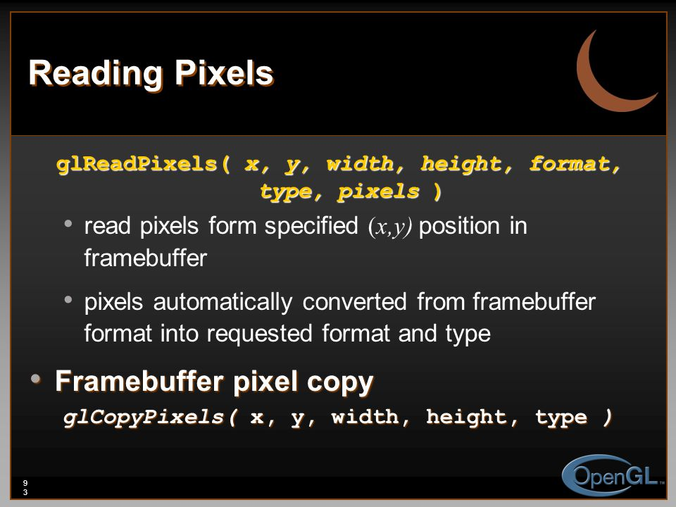 93 Reading Pixels glReadPixels( x, y, width, height, format, type, pixels ) read pixels form specified (x,y) position in framebuffer pixels automatically converted from framebuffer format into requested format and type Framebuffer pixel copy Framebuffer pixel copy glCopyPixels( x, y, width, height, type )