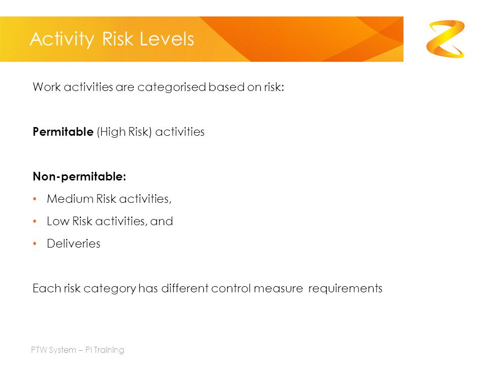 Activity Risk Levels Work activities are categorised based on risk: Permitable (High Risk) activities Non-permitable: Medium Risk activities, Low Risk activities, and Deliveries Each risk category has different control measure requirements PTW System – PI Training