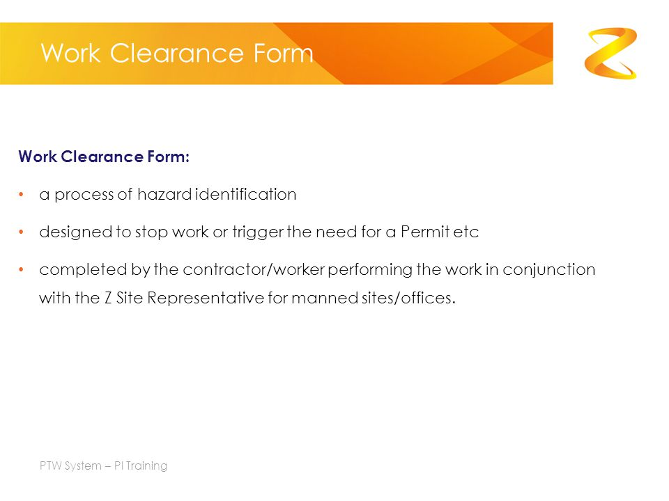 Work Clearance Form Work Clearance Form: a process of hazard identification designed to stop work or trigger the need for a Permit etc completed by the contractor/worker performing the work in conjunction with the Z Site Representative for manned sites/offices.