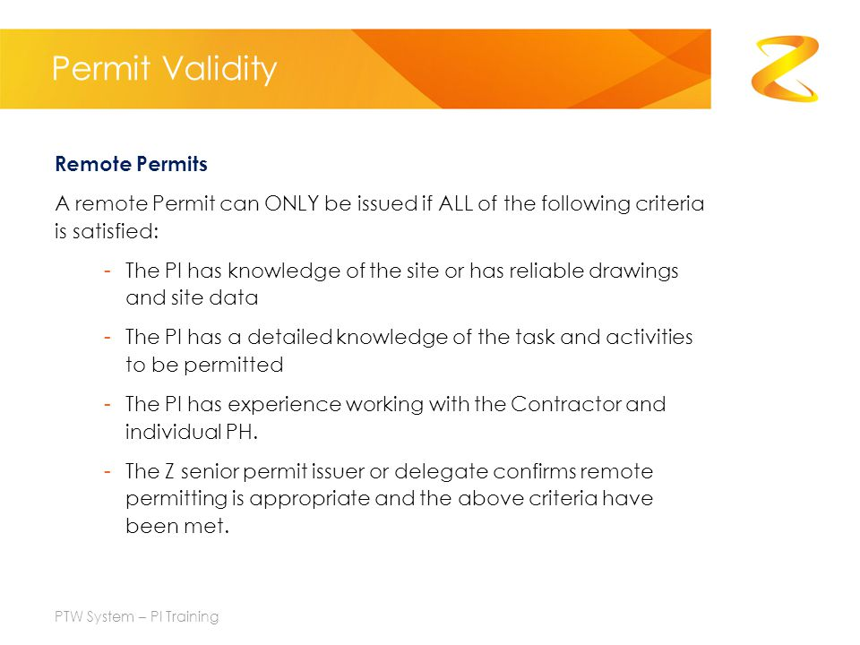 Permit Validity Remote Permits A remote Permit can ONLY be issued if ALL of the following criteria is satisfied: -The PI has knowledge of the site or has reliable drawings and site data -The PI has a detailed knowledge of the task and activities to be permitted -The PI has experience working with the Contractor and individual PH.