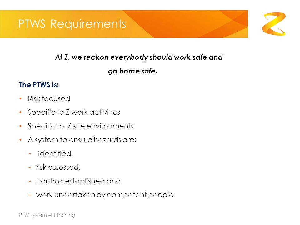 PTWS Requirements At Z, we reckon everybody should work safe and go home safe. The PTWS is: Risk focused Specific to Z work activities Specific to Z s