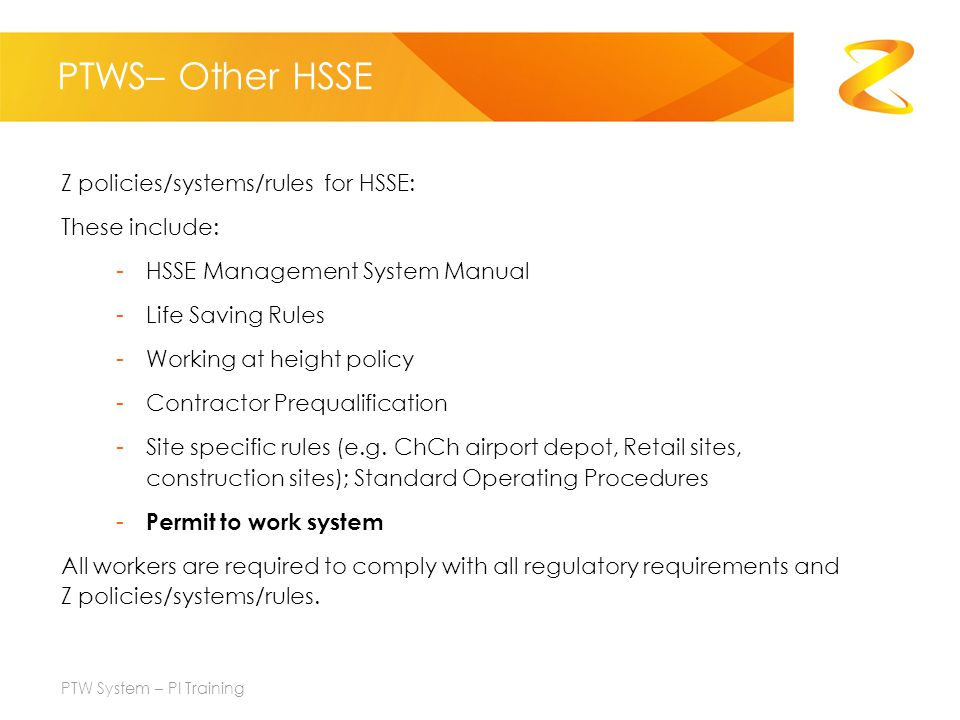 PTWS– Other HSSE Z policies/systems/rules for HSSE: These include: -HSSE Management System Manual -Life Saving Rules -Working at height policy -Contractor Prequalification -Site specific rules (e.g.