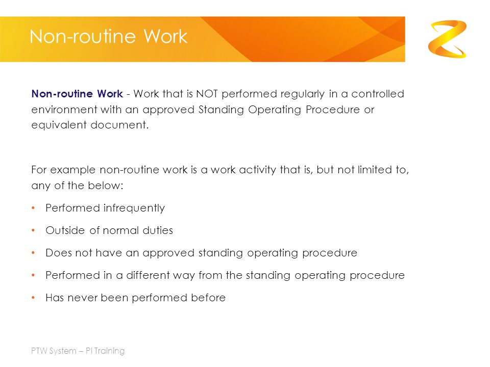 Non-routine Work Non-routine Work - Work that is NOT performed regularly in a controlled environment with an approved Standing Operating Procedure or