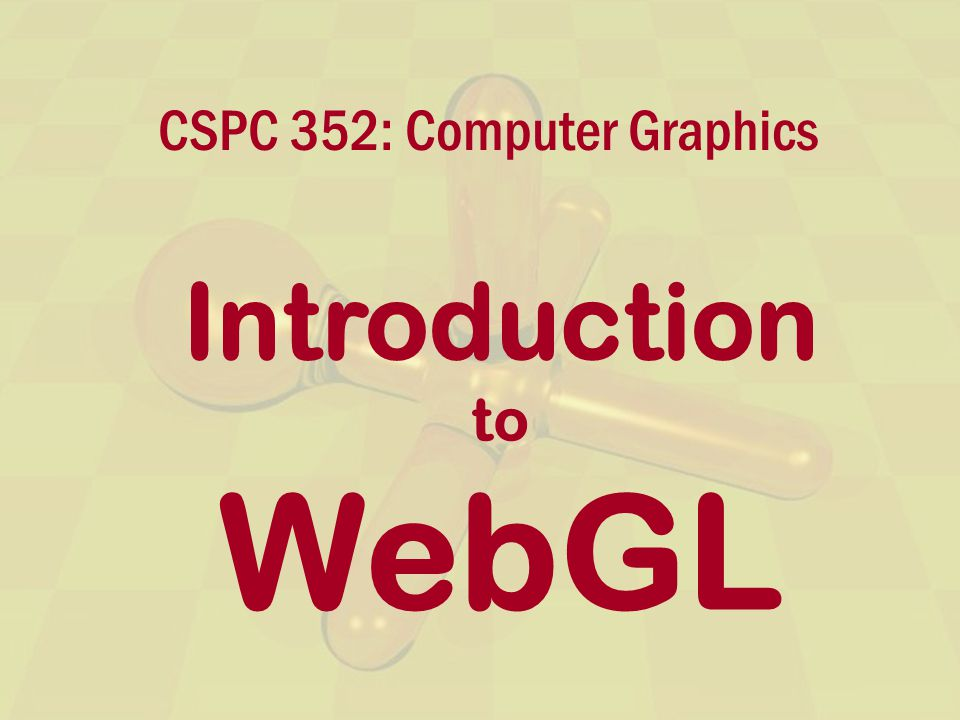 CSPC 352: Computer Graphics Introduction to WebGL