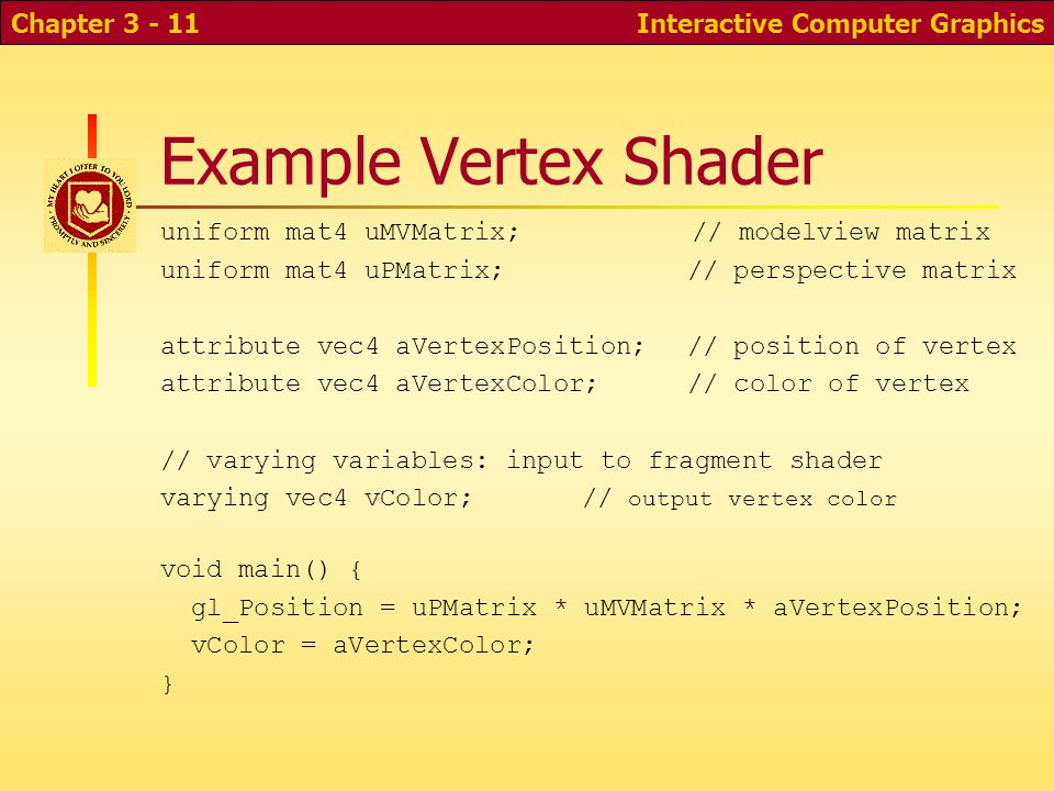 Example Vertex Shader uniform mat4 uMVMatrix; // modelview matrix uniform mat4 uPMatrix;// perspective matrix attribute vec4 aVertexPosition;// position of vertex attribute vec4 aVertexColor;// color of vertex // varying variables: input to fragment shader varying vec4 vColor;// output vertex color void main() { gl_Position = uPMatrix * uMVMatrix * aVertexPosition; vColor = aVertexColor; } Interactive Computer GraphicsChapter 3 - 11