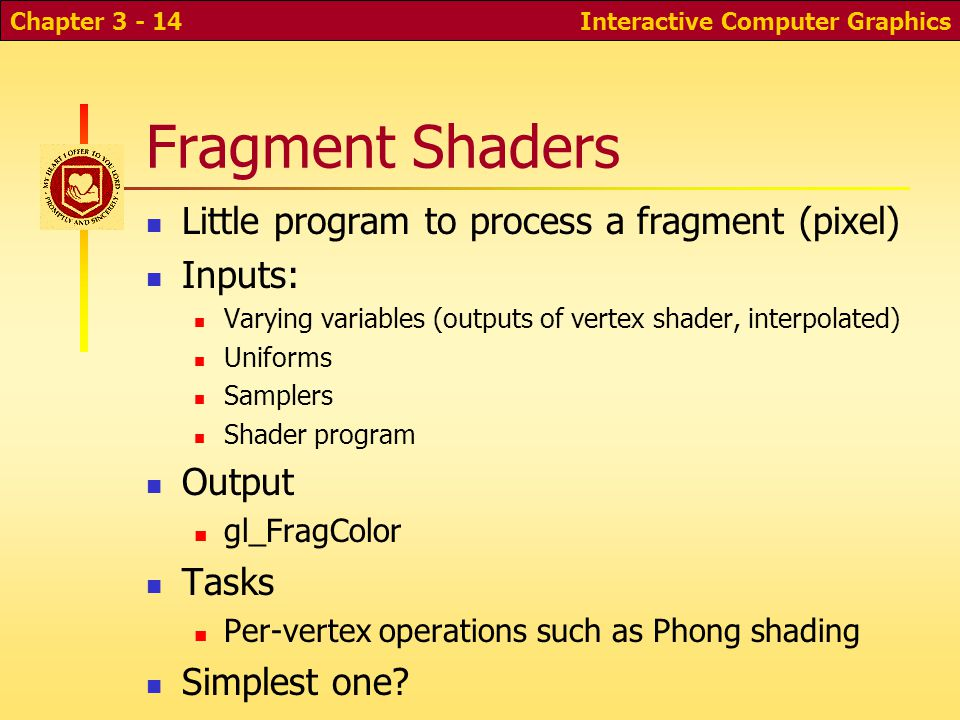 Fragment Shaders Little program to process a fragment (pixel) Inputs: Varying variables (outputs of vertex shader, interpolated) Uniforms Samplers Shader program Output gl_FragColor Tasks Per-vertex operations such as Phong shading Simplest one.