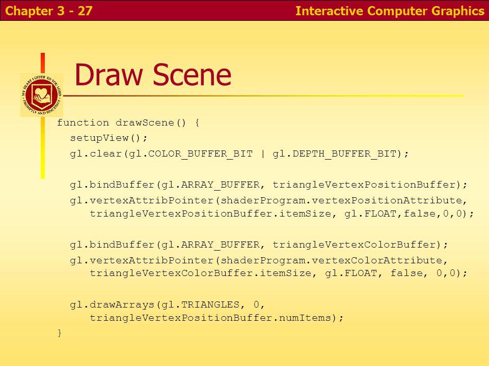 Draw Scene function drawScene() { setupView(); gl.clear(gl.COLOR_BUFFER_BIT | gl.DEPTH_BUFFER_BIT); gl.bindBuffer(gl.ARRAY_BUFFER, triangleVertexPosit