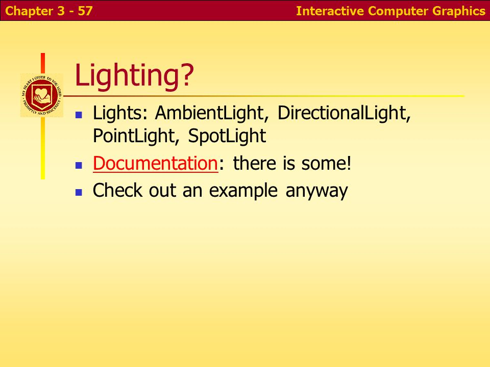 Lighting? Lights: AmbientLight, DirectionalLight, PointLight, SpotLight Documentation: there is some! Documentation Check out an example anyway Intera