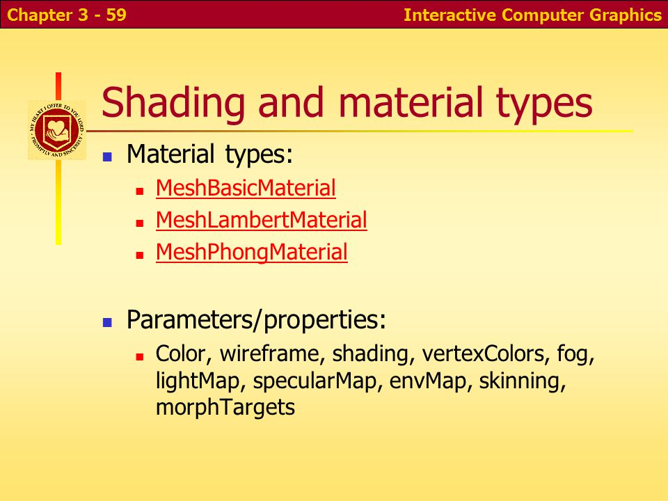 Shading and material types Material types: MeshBasicMaterial MeshLambertMaterial MeshPhongMaterial Parameters/properties: Color, wireframe, shading, vertexColors, fog, lightMap, specularMap, envMap, skinning, morphTargets Interactive Computer GraphicsChapter 3 - 59
