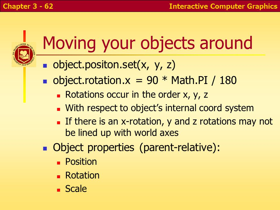 Moving your objects around object.positon.set(x, y, z) object.rotation.x = 90 * Math.PI / 180 Rotations occur in the order x, y, z With respect to object's internal coord system If there is an x-rotation, y and z rotations may not be lined up with world axes Object properties (parent-relative): Position Rotation Scale Interactive Computer GraphicsChapter 3 - 62