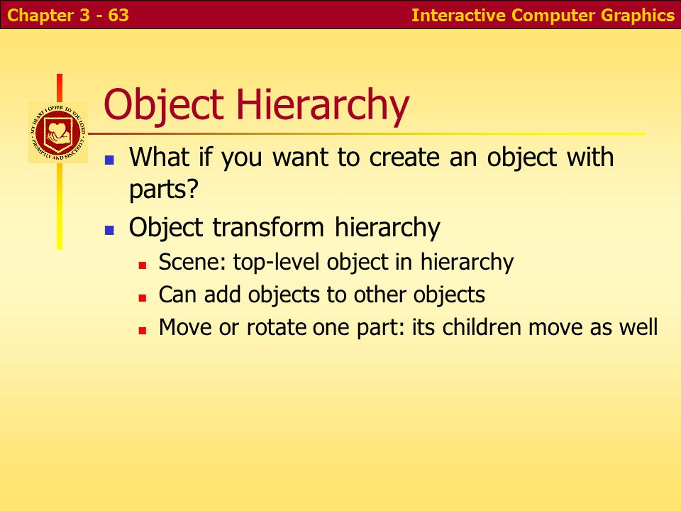 Object Hierarchy What if you want to create an object with parts? Object transform hierarchy Scene: top-level object in hierarchy Can add objects to o