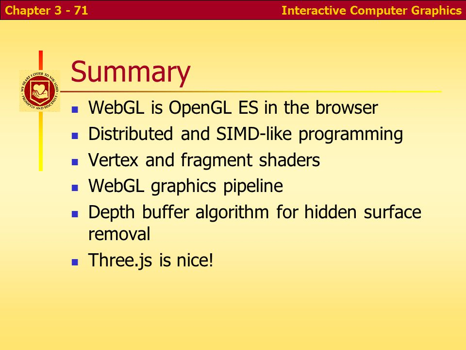 Interactive Computer GraphicsChapter 3 - 71 Summary WebGL is OpenGL ES in the browser Distributed and SIMD-like programming Vertex and fragment shaders WebGL graphics pipeline Depth buffer algorithm for hidden surface removal Three.js is nice!
