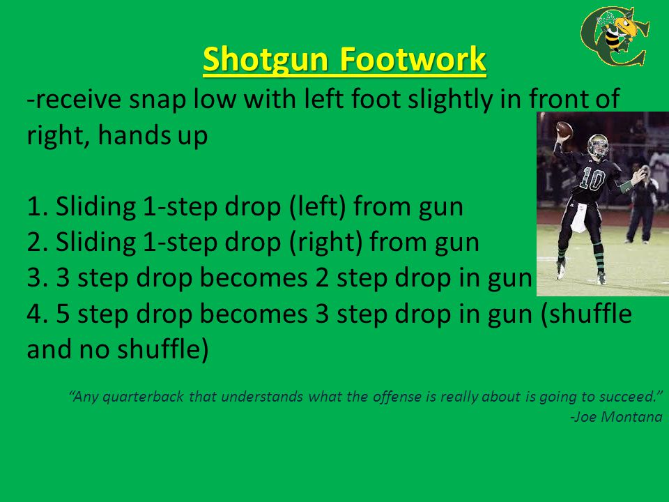 Shotgun Footwork -receive snap low with left foot slightly in front of right, hands up 1. Sliding 1-step drop (left) from gun 2. Sliding 1-step drop (