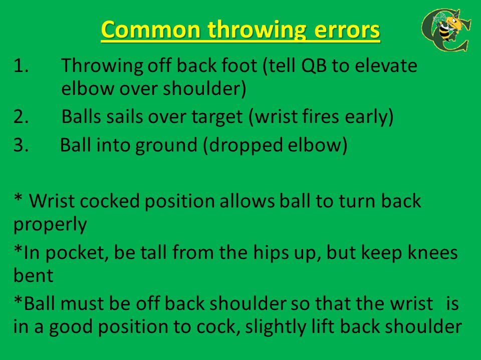 Common throwing errors 1.Throwing off back foot (tell QB to elevate elbow over shoulder) 2.Balls sails over target (wrist fires early) 3. Ball into gr