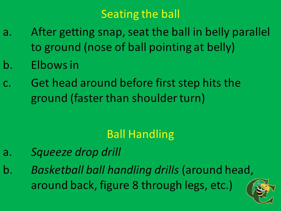 Seating the ball a.After getting snap, seat the ball in belly parallel to ground (nose of ball pointing at belly) b.Elbows in c.Get head around before