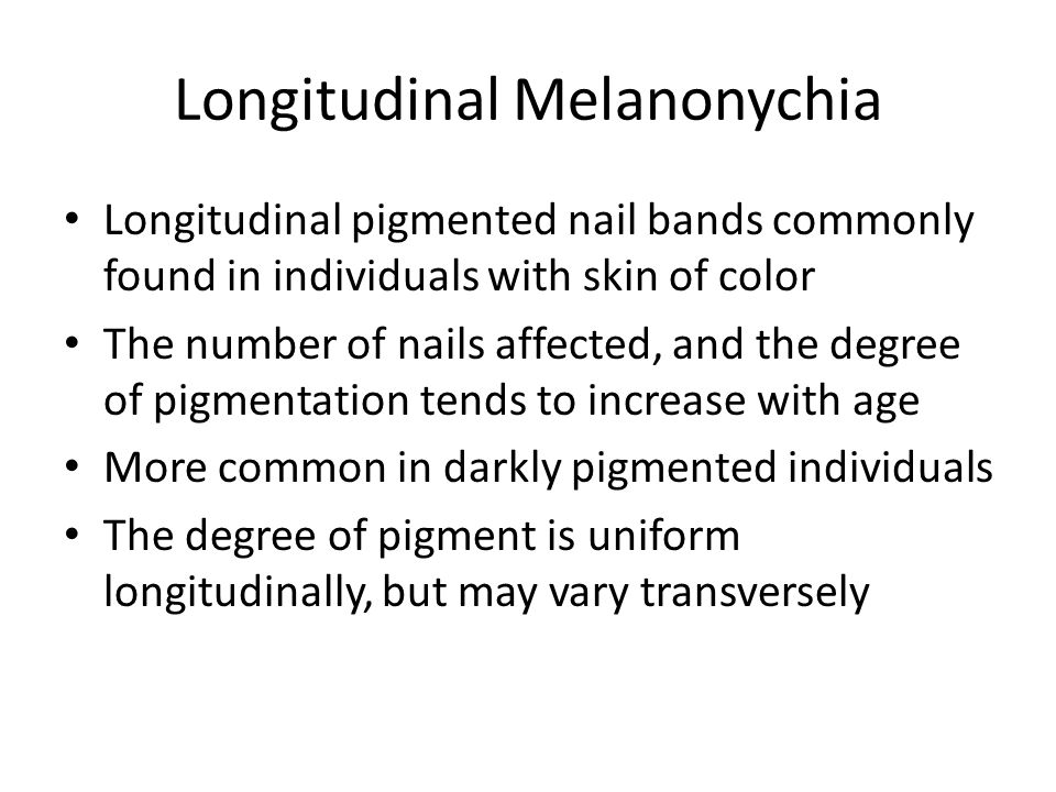 Longitudinal Melanonychia Longitudinal pigmented nail bands commonly found in individuals with skin of color The number of nails affected, and the deg