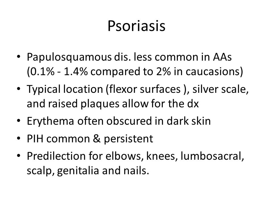 Psoriasis Papulosquamous dis. less common in AAs (0.1% - 1.4% compared to 2% in caucasions) Typical location (flexor surfaces ), silver scale, and rai