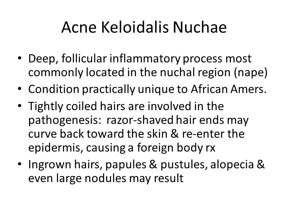 Acne Keloidalis Nuchae Deep, follicular inflammatory process most commonly located in the nuchal region (nape) Condition practically unique to African