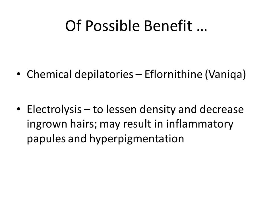 Of Possible Benefit … Chemical depilatories – Eflornithine (Vaniqa) Electrolysis – to lessen density and decrease ingrown hairs; may result in inflamm