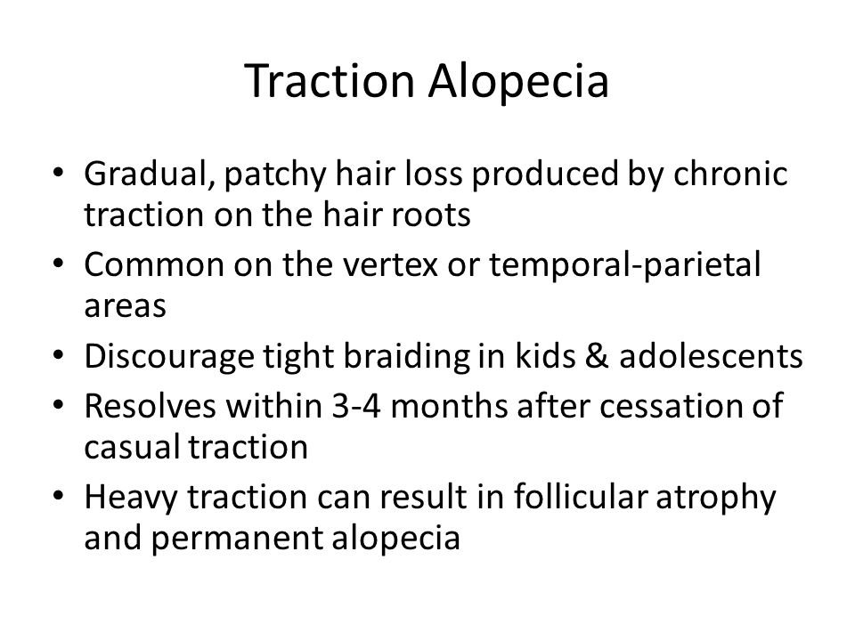 Traction Alopecia Gradual, patchy hair loss produced by chronic traction on the hair roots Common on the vertex or temporal-parietal areas Discourage