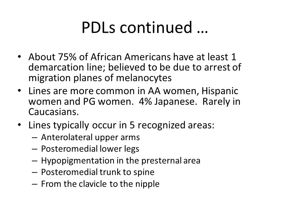 PDLs continued … About 75% of African Americans have at least 1 demarcation line; believed to be due to arrest of migration planes of melanocytes Line