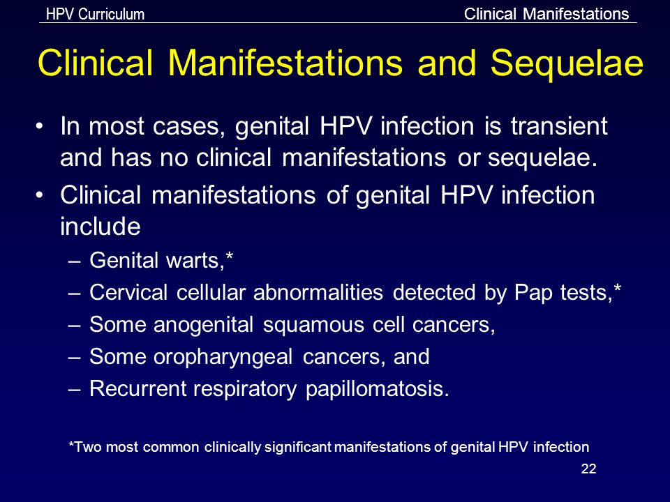 HPV Curriculum 22 Clinical Manifestations and Sequelae In most cases, genital HPV infection is transient and has no clinical manifestations or sequela