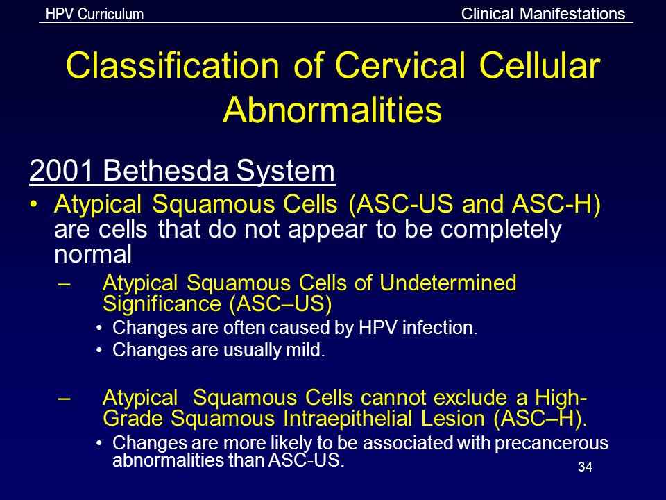 HPV Curriculum 34 Classification of Cervical Cellular Abnormalities 2001 Bethesda System Atypical Squamous Cells (ASC-US and ASC-H) are cells that do