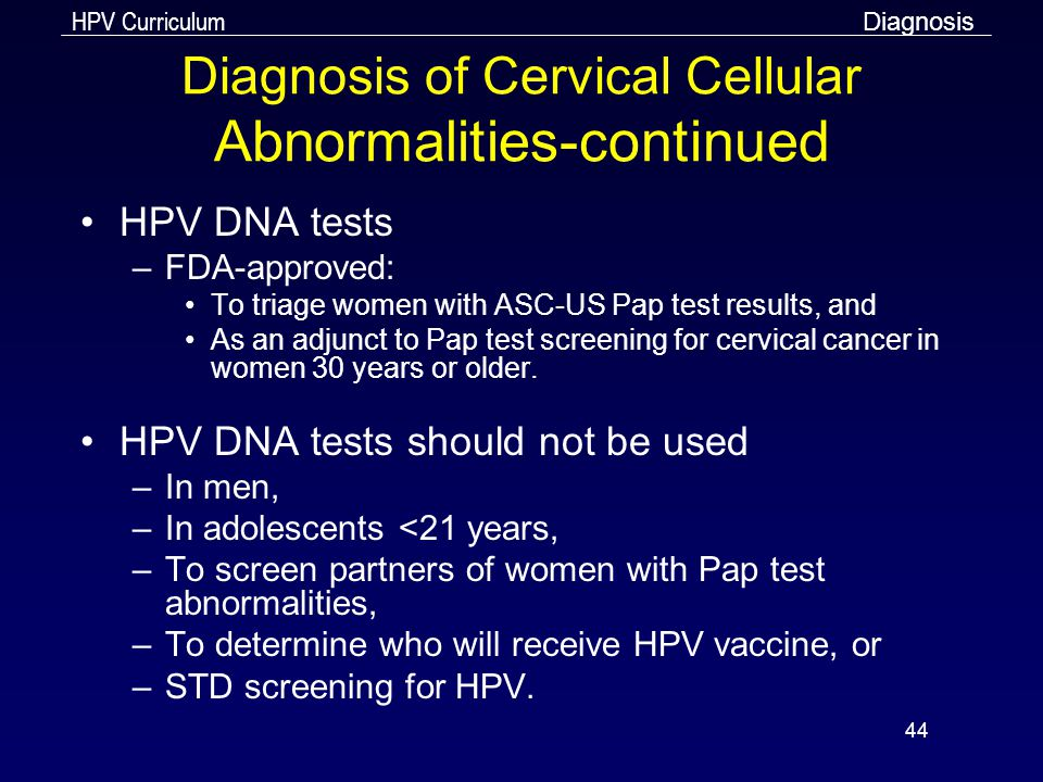 HPV Curriculum 44 Diagnosis of Cervical Cellular Abnormalities-continued HPV DNA tests –FDA-approved: To triage women with ASC-US Pap test results, an