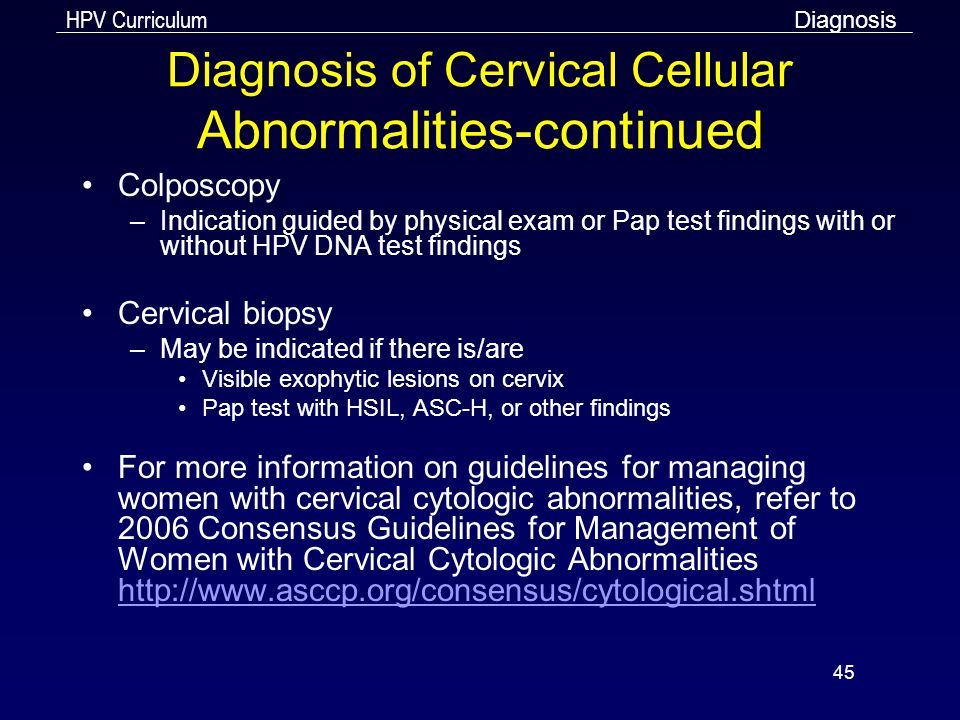 HPV Curriculum 45 Diagnosis of Cervical Cellular Abnormalities-continued Colposcopy –Indication guided by physical exam or Pap test findings with or w
